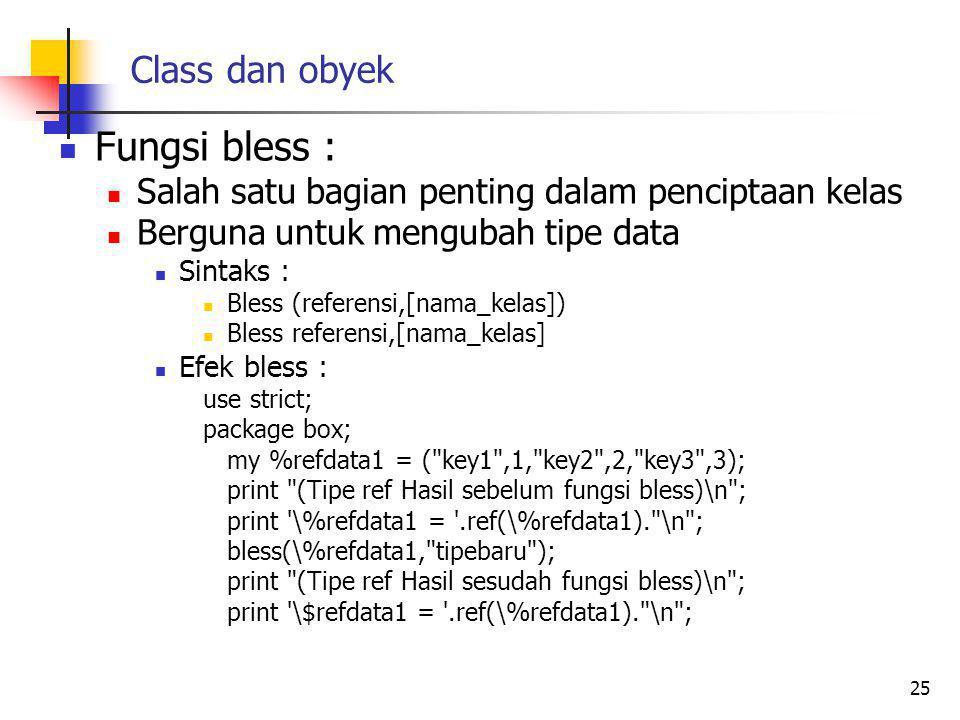 Class dan obyek Fungsi bless : Salah satu bagian penting dalam penciptaan kelas Berguna untuk mengubah tipe data Sintaks : Bless (referensi,[nama_kelas]) Bless referensi,[nama_kelas] Efek bless : use strict; package box; my %refdata1 = ( key1 ,1, key2 ,2, key3 ,3); print (Tipe ref Hasil sebelum fungsi bless)\n ; print \%refdata1 = .ref(\%refdata1). \n ; bless(\%refdata1, tipebaru ); print (Tipe ref Hasil sesudah fungsi bless)\n ; print \$refdata1 = .ref(\%refdata1). \n ; 25
