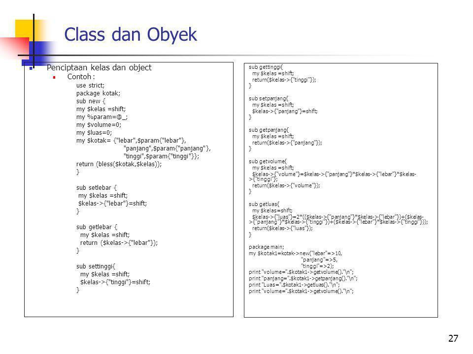Class dan Obyek Penciptaan kelas dan object Contoh : use strict; package kotak; sub new { my $kelas =shift; my %param=@_; my $volume=0; my $luas=0; my $kotak= { lebar ,$param{ lebar }, panjang ,$param{ panjang }, tinggi ,$param{ tinggi }}; return (bless($kotak,$kelas)); } sub setlebar { my $kelas =shift; $kelas->{ lebar }=shift; } sub getlebar { my $kelas =shift; return ($kelas->{ lebar }); } sub settinggi{ my $kelas =shift; $kelas->{ tinggi }=shift; } 27 sub gettinggi{ my $kelas =shift; return($kelas->{ tinggi }); } sub setpanjang{ my $kelas =shift; $kelas->{ panjang }=shift; } sub getpanjang{ my $kelas =shift; return($kelas->{ panjang }); } sub getvolume{ my $kelas =shift; $kelas->{ volume }=$kelas->{ panjang }*$kelas->{ lebar }*$kelas- >{ tinggi }; return($kelas->{ volume }); } sub getluas{ my $kelas=shift; $kelas->{ luas }=2*(($kelas->{ panjang }*$kelas->{ lebar })+($kelas- >{ panjang }*$kelas->{ tinggi })+($kelas->{ lebar }*$kelas->{ tinggi })); return($kelas->{ luas }); } package main; my $kotak1=kotak->new( lebar =>10, panjang =>5, tinggi =>2); print volume= .$kotak1->getvolume(). \n ; print panjang= .$kotak1->getpanjang(). \n ; print Luas= .$kotak1->getluas(). \n ; print volume= .$kotak1->getvolume(). \n ;