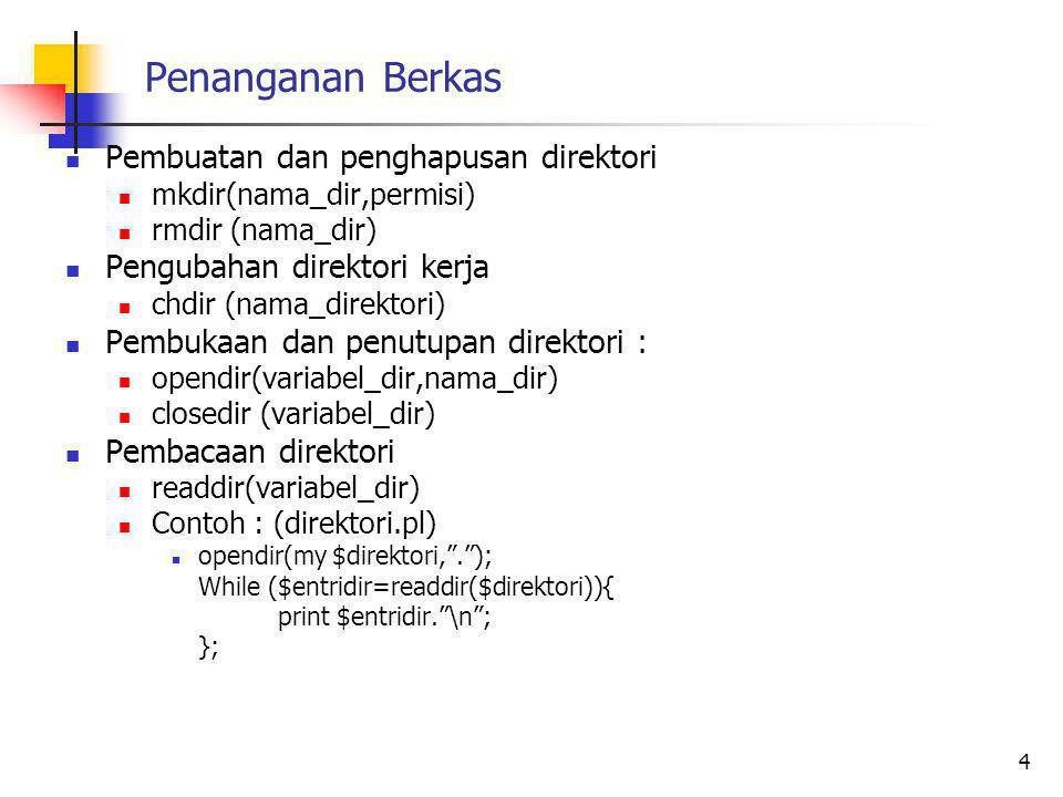 Penanganan Berkas Pembuatan dan penghapusan direktori mkdir(nama_dir,permisi) rmdir (nama_dir) Pengubahan direktori kerja chdir (nama_direktori) Pembukaan dan penutupan direktori : opendir(variabel_dir,nama_dir) closedir (variabel_dir) Pembacaan direktori readdir(variabel_dir) Contoh : (direktori.pl) opendir(my $direktori, . ); While ($entridir=readdir($direktori)){ print $entridir. \n ; }; 4