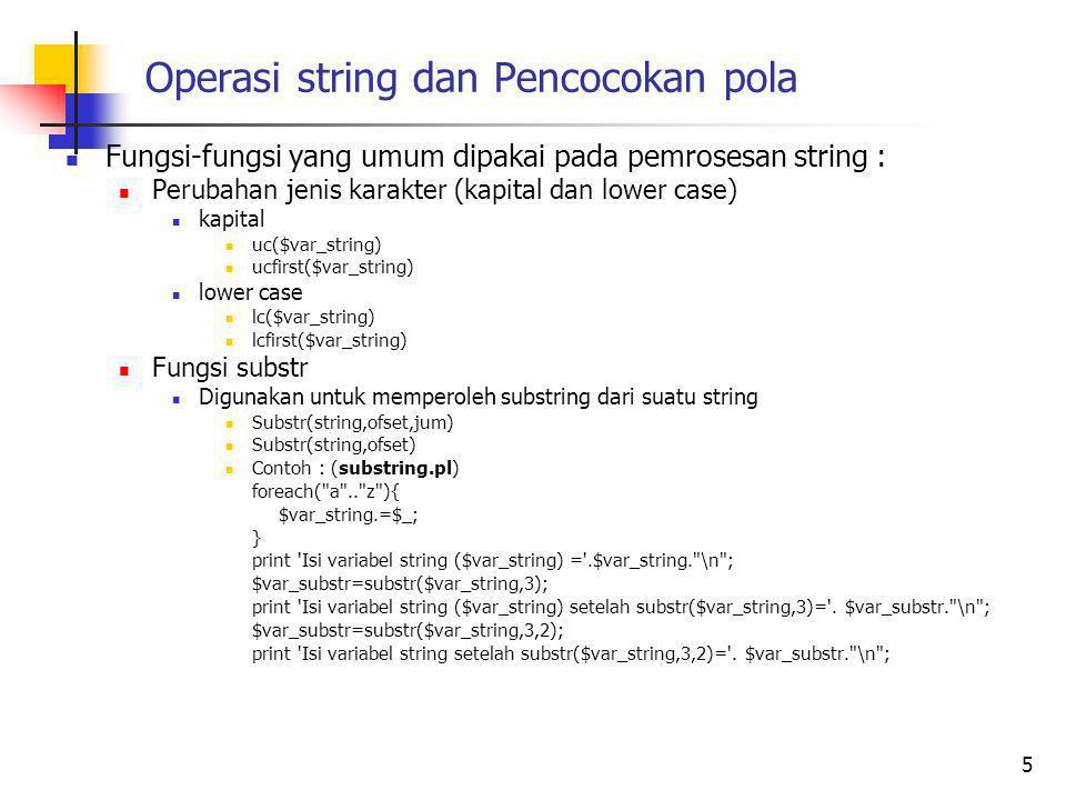 Operasi string dan Pencocokan pola Fungsi-fungsi yang umum dipakai pada pemrosesan string : Perubahan jenis karakter (kapital dan lower case) kapital uc($var_string) ucfirst($var_string) lower case lc($var_string) lcfirst($var_string) Fungsi substr Digunakan untuk memperoleh substring dari suatu string Substr(string,ofset,jum) Substr(string,ofset) Contoh : (substring.pl) foreach( a .. z ){ $var_string.=$_; } print Isi variabel string ($var_string) = .$var_string. \n ; $var_substr=substr($var_string,3); print Isi variabel string ($var_string) setelah substr($var_string,3)= .