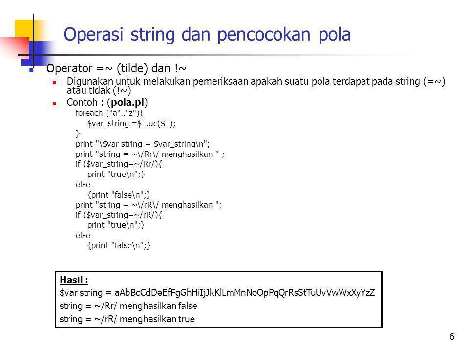 Operasi string dan pencocokan pola Operator =~ (tilde) dan !~ Digunakan untuk melakukan pemeriksaan apakah suatu pola terdapat pada string (=~) atau tidak (!~) Contoh : (pola.pl) foreach ( a .. z ){ $var_string.=$_.uc($_); } print \$var string = $var_string\n ; print string = ~\/Rr\/ menghasilkan ; if ($var_string=~/Rr/){ print true\n ;} else {print false\n ;} print string = ~\/rR\/ menghasilkan ; if ($var_string=~/rR/){ print true\n ;} else {print false\n ;} 6 Hasil : $var string = aAbBcCdDeEfFgGhHiIjJkKlLmMnNoOpPqQrRsStTuUvVwWxXyYzZ string = ~/Rr/ menghasilkan false string = ~/rR/ menghasilkan true