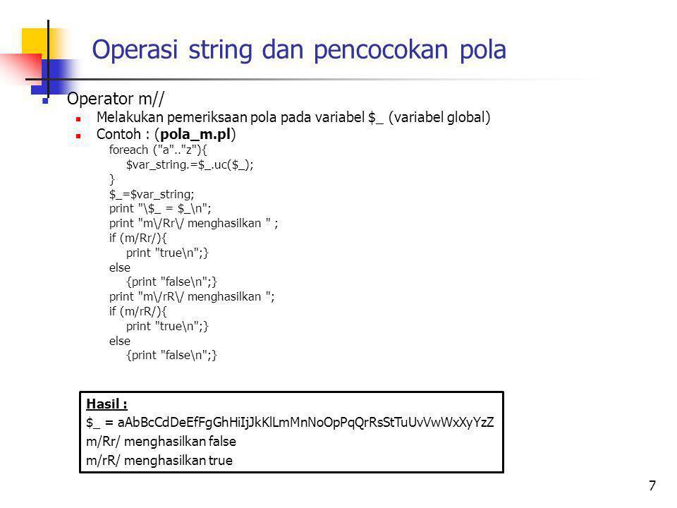 Operasi string dan pencocokan pola Operator m// Melakukan pemeriksaan pola pada variabel $_ (variabel global) Contoh : (pola_m.pl) foreach ( a .. z ){ $var_string.=$_.uc($_); } $_=$var_string; print \$_ = $_\n ; print m\/Rr\/ menghasilkan ; if (m/Rr/){ print true\n ;} else {print false\n ;} print m\/rR\/ menghasilkan ; if (m/rR/){ print true\n ;} else {print false\n ;} 7 Hasil : $_ = aAbBcCdDeEfFgGhHiIjJkKlLmMnNoOpPqQrRsStTuUvVwWxXyYzZ m/Rr/ menghasilkan false m/rR/ menghasilkan true