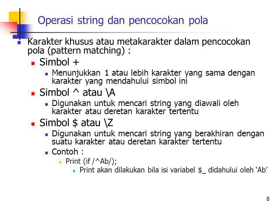 Operasi string dan pencocokan pola Karakter khusus atau metakarakter dalam pencocokan pola (pattern matching) : Simbol + Menunjukkan 1 atau lebih karakter yang sama dengan karakter yang mendahului simbol ini Simbol ^ atau \A Digunakan untuk mencari string yang diawali oleh karakter atau deretan karakter tertentu Simbol $ atau \Z Digunakan untuk mencari string yang berakhiran dengan suatu karakter atau deretan karakter tertentu Contoh : Print (if /^Ab/); Print akan dilakukan bila isi variabel $_ didahului oleh 'Ab' 8