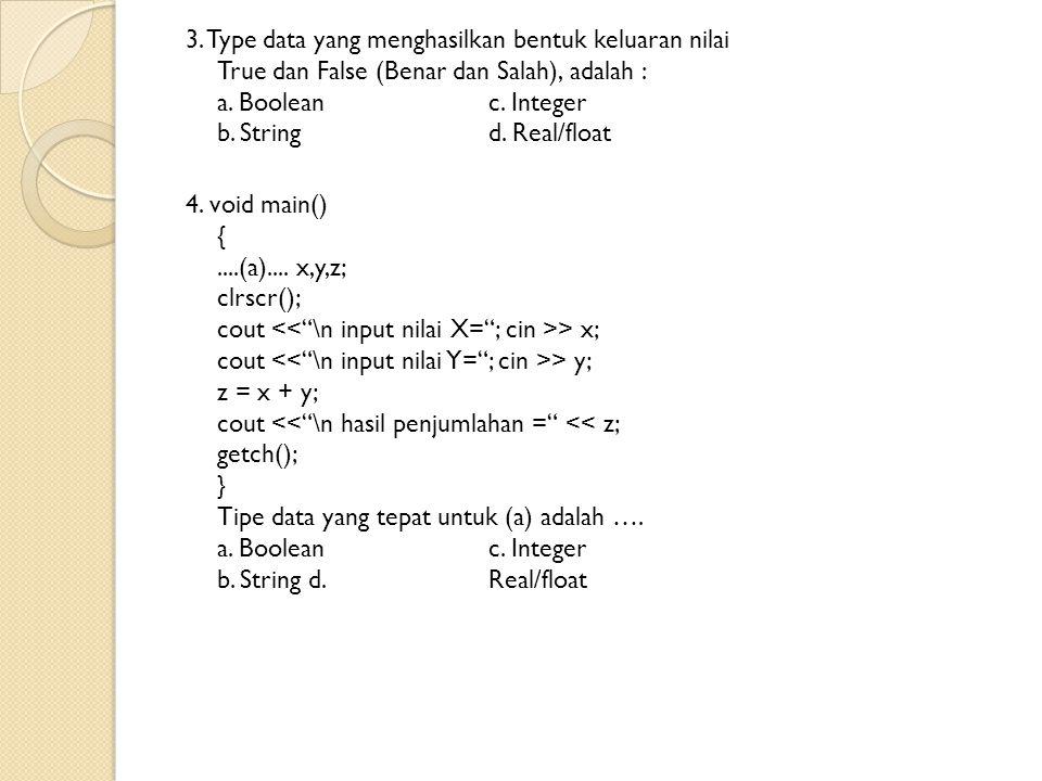 3. Type data yang menghasilkan bentuk keluaran nilai True dan False (Benar dan Salah), adalah : a. Boolean c. Integer b. String d. Real/float 4. void