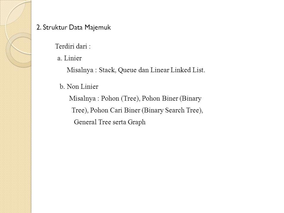 2. Struktur Data Majemuk Terdiri dari : a. Linier Misalnya : Stack, Queue dan Linear Linked List. b. Non Linier Misalnya : Pohon (Tree), Pohon Biner (