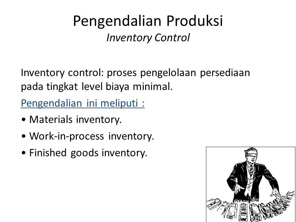 Pengendalian Produksi Inventory Control Inventory control: proses pengelolaan persediaan pada tingkat level biaya minimal. Pengendalian ini meliputi :