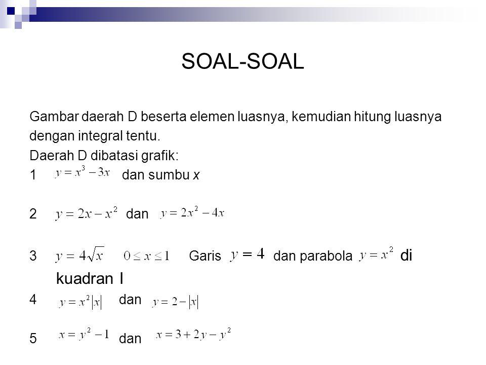 SOAL-SOAL Gambar daerah D beserta elemen luasnya, kemudian hitung luasnya dengan integral tentu. Daerah D dibatasi grafik: 1 dan sumbu x 2 dan 3 Garis