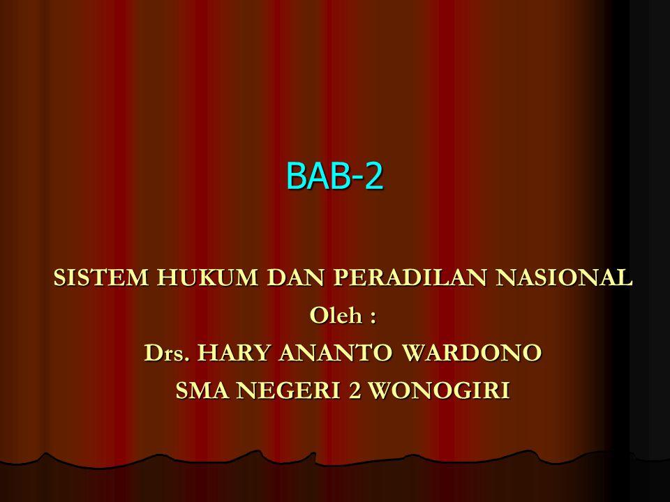 BAB-2 SISTEM HUKUM DAN PERADILAN NASIONAL Oleh : Drs. HARY ANANTO WARDONO SMA NEGERI 2 WONOGIRI