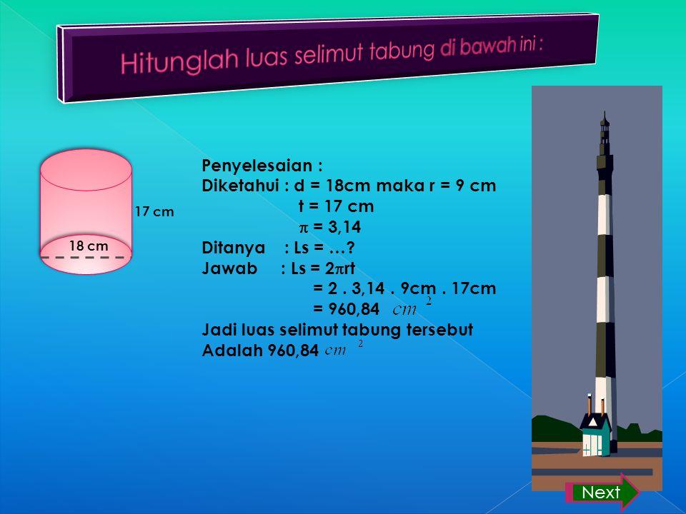 18 cm 17 cm Penyelesaian : Diketahui : d = 18cm maka r = 9 cm t = 17 cm  = 3,14 Ditanya : Ls = ….