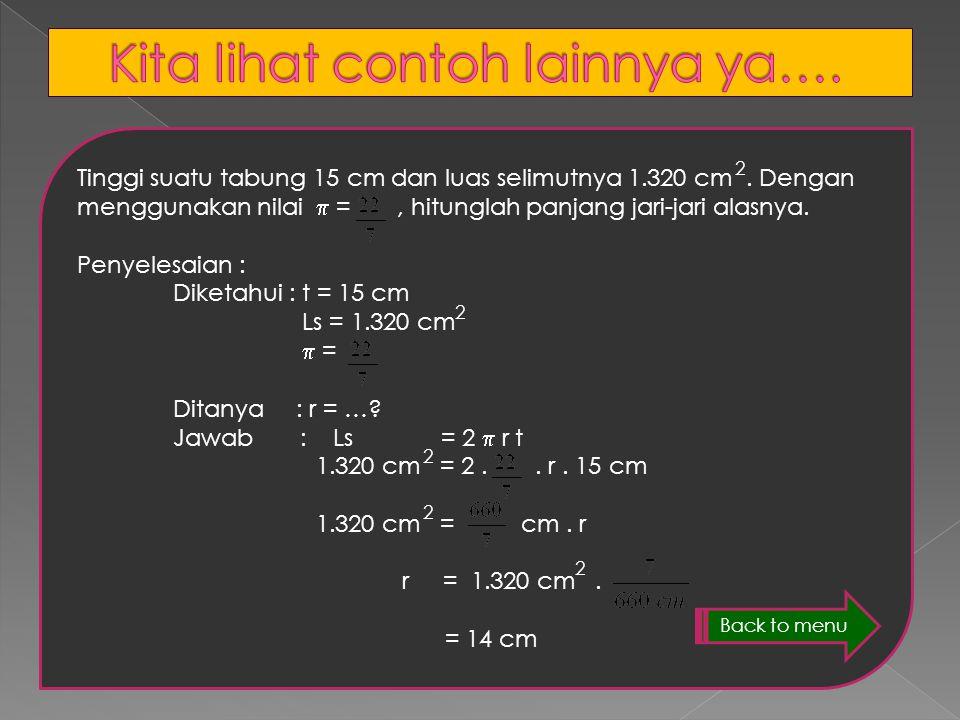 18 cm 17 cm Penyelesaian : Diketahui : d = 18cm maka r = 9 cm t = 17 cm  = 3,14 Ditanya : Ls = …? Jawab : Ls = 2  rt = 2. 3,14. 9cm. 17cm = 960,84 J