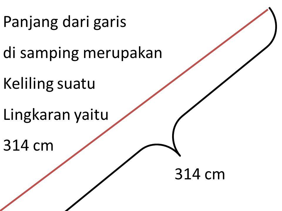Panjang dari garis di samping merupakan Keliling suatu Lingkaran yaitu 314 cm