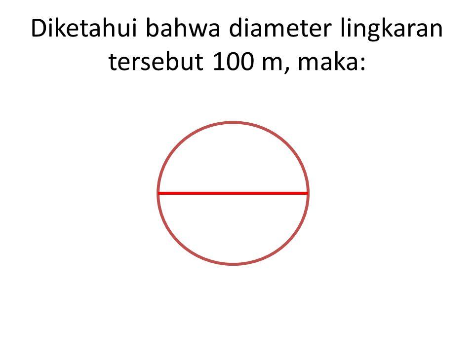 Diketahui bahwa diameter lingkaran tersebut 100 m, maka: