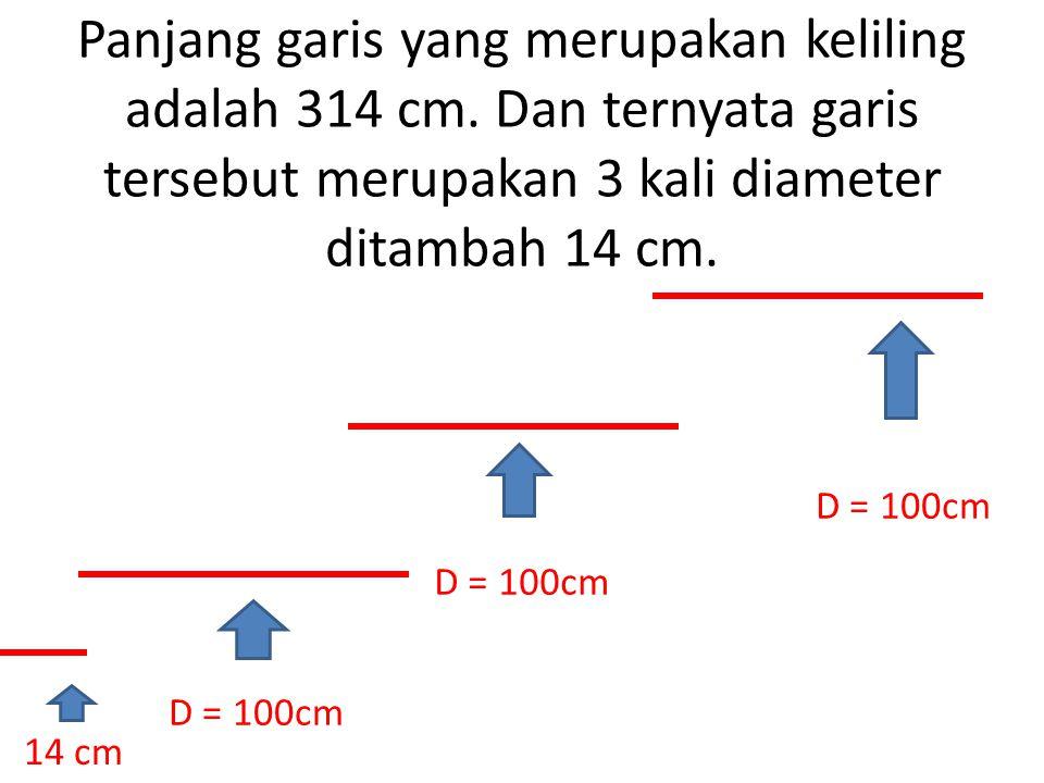 Panjang garis yang merupakan keliling adalah 314 cm. Dan ternyata garis tersebut merupakan 3 kali diameter ditambah 14 cm. D = 100cm 14 cm