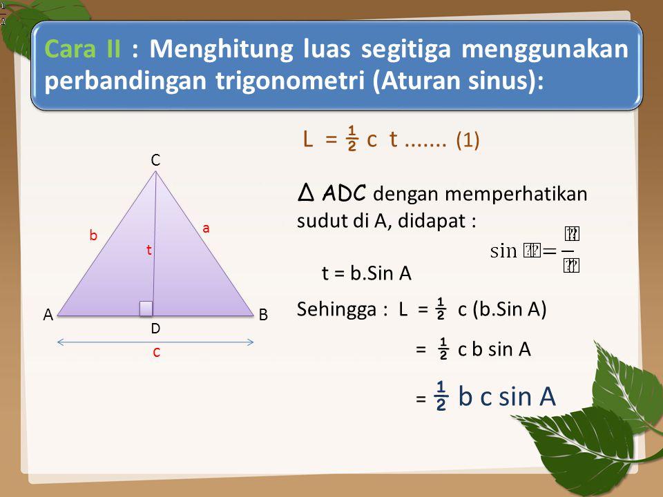 Cara II : Menghitung luas segitiga menggunakan perbandingan trigonometri (Aturan sinus): C A B L = ½ c t....... (1) ∆ ADC dengan memperhatikan sudut d