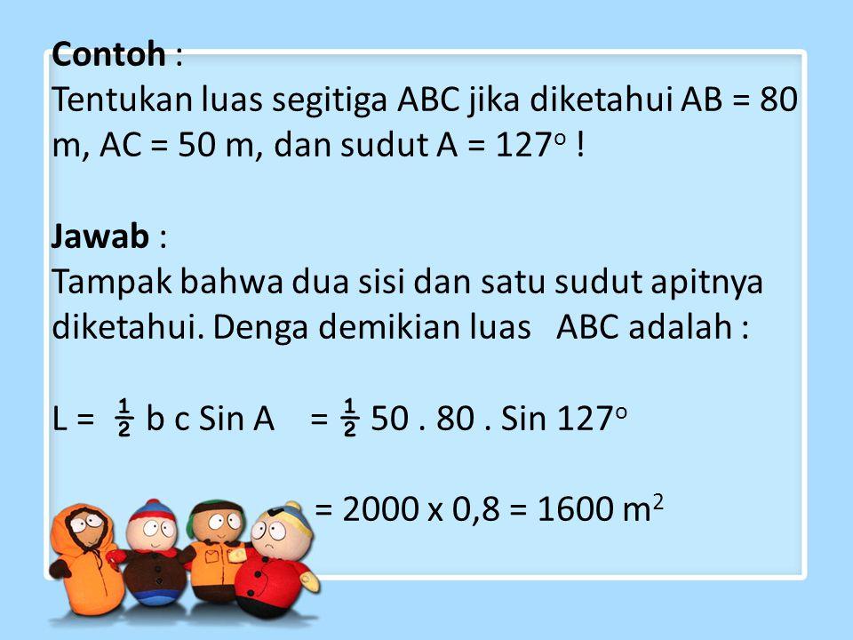 Contoh : Tentukan luas segitiga ABC jika diketahui AB = 80 m, AC = 50 m, dan sudut A = 127 o ! Jawab : Tampak bahwa dua sisi dan satu sudut apitnya di