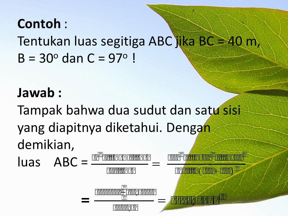 Contoh : Tentukan luas segitiga ABC jika BC = 40 m, B = 30 o dan C = 97 o ! Jawab : Tampak bahwa dua sudut dan satu sisi yang diapitnya diketahui. Den
