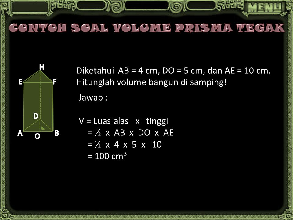 Diketahui AB = 4 cm, DO = 5 cm, dan AE = 10 cm. Hitunglah volume bangun di samping! Jawab : V = Luas alas x tinggi = ½ x AB x DO x AE = ½ x 4 x 5 x 10