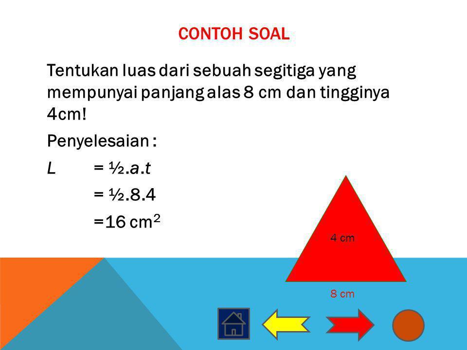CONTOH SOAL Tentukan luas dari sebuah segitiga yang mempunyai panjang alas 8 cm dan tingginya 4cm! Penyelesaian : L = ½.a.t = ½.8.4 =16 cm 2 8 cm 4 cm