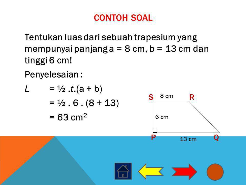 CONTOH SOAL Tentukan luas dari sebuah trapesium yang mempunyai panjang a = 8 cm, b = 13 cm dan tinggi 6 cm! Penyelesaian : L= ½.t.(a + b) = ½. 6. (8 +