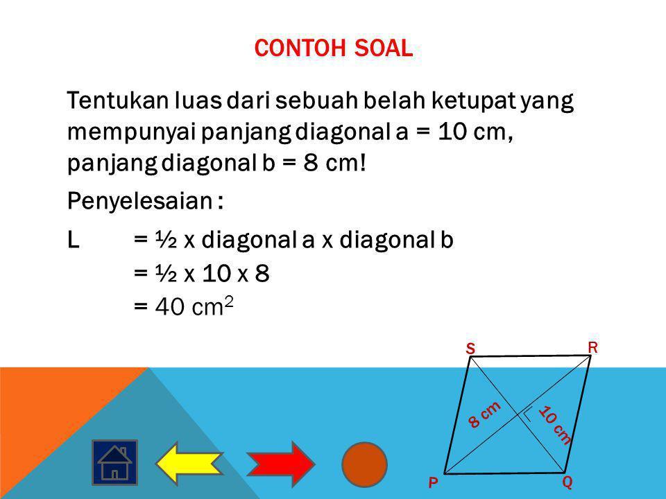 CONTOH SOAL Tentukan luas dari sebuah belah ketupat yang mempunyai panjang diagonal a = 10 cm, panjang diagonal b = 8 cm! Penyelesaian : L= ½ x diagon