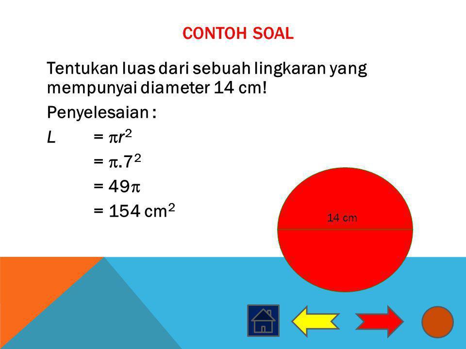 CONTOH SOAL Tentukan luas dari sebuah lingkaran yang mempunyai diameter 14 cm! Penyelesaian : L =  r 2 = .7 2 = 49  = 154 cm 2 14 cm