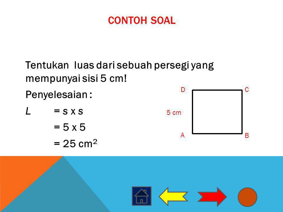 CONTOH SOAL Tentukan luas dari sebuah persegi yang mempunyai sisi 5 cm! Penyelesaian : L= s x s = 5 x 5 = 25 cm 2 A B DC 5 cm