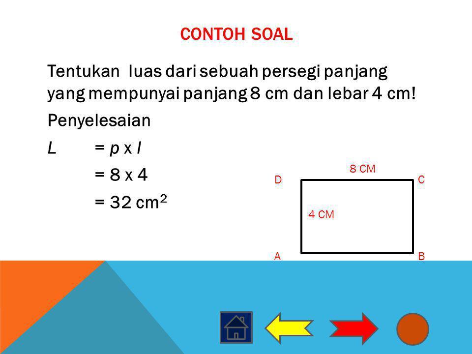 CONTOH SOAL Tentukan luas dari sebuah persegi panjang yang mempunyai panjang 8 cm dan lebar 4 cm! Penyelesaian L= p x l = 8 x 4 = 32 cm 2 AB DC 8 CM 4