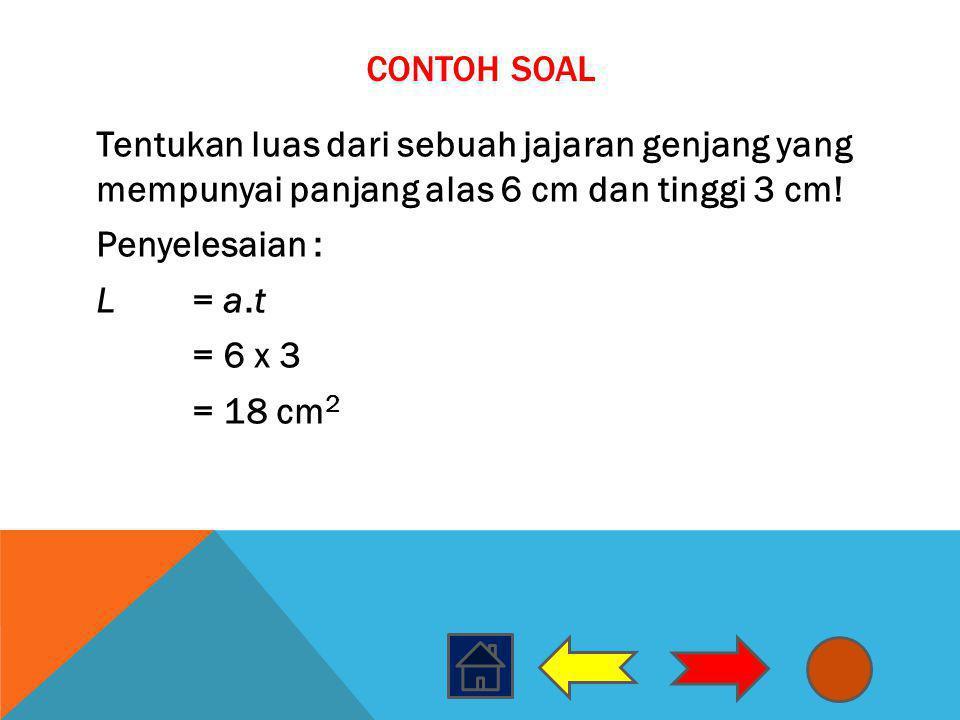 CONTOH SOAL Tentukan luas dari sebuah jajaran genjang yang mempunyai panjang alas 6 cm dan tinggi 3 cm! Penyelesaian : L= a.t = 6 x 3 = 18 cm 2