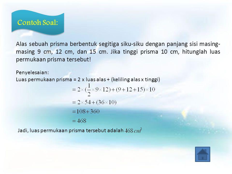 Contoh Soal: Alas sebuah prisma berbentuk segitiga siku-siku dengan panjang sisi masing- masing 9 cm, 12 cm, dan 15 cm.