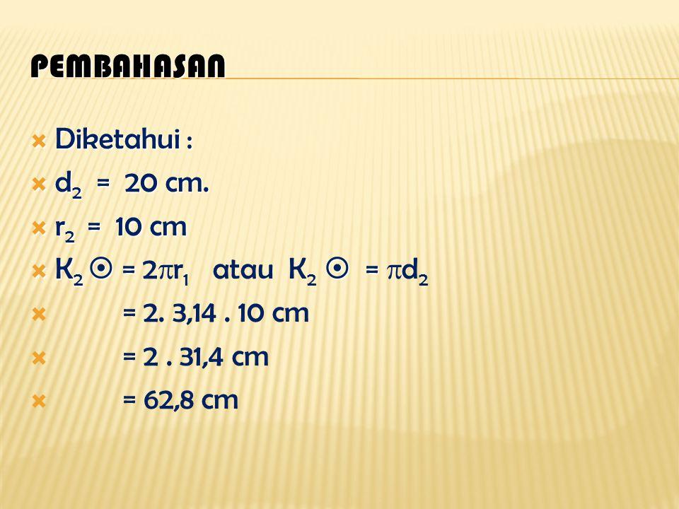 Pembahasan : Diketahui : Diketahui : d 1 = 14 cm d 1 = 14 cm r 1 = 7 cm r 1 = 7 cm K 1  =  = K 1  = 2  r 1 atau K 1  =  d 1 = 2. 22 / 7. 7 cm =