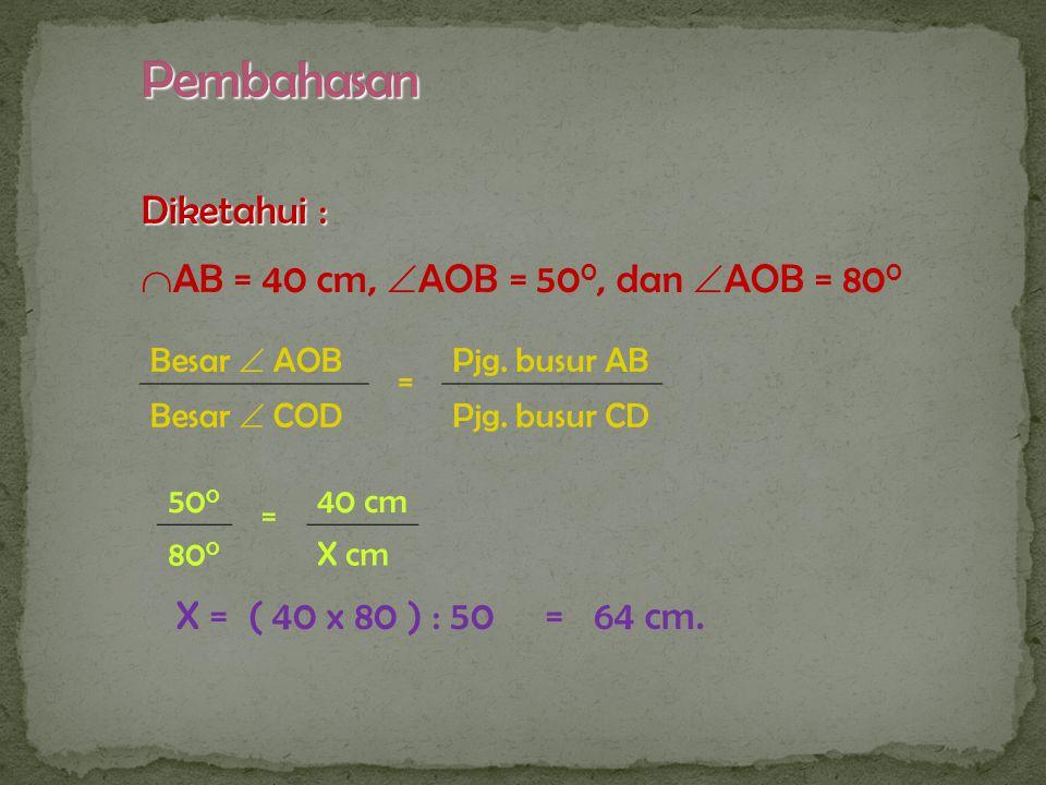 Contoh -2 O D C A B 50 0 80 0 Pada gambar disamping, panjang usur AB = 40 cm,  AOB = 50 0, dan  AOB = 80 0. Hitunglah panjang busur CD.