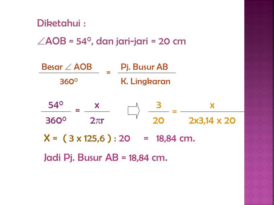 Diketahui :  AOB = 54 0, dan jari-jari = 20 cm Besar  AOB = L. Juring OAB 360 0 L. Lingkaran 54 0 = x 360 0 r2r2 X = ( 3 x 1256 ) : 20 = 188,4 cm