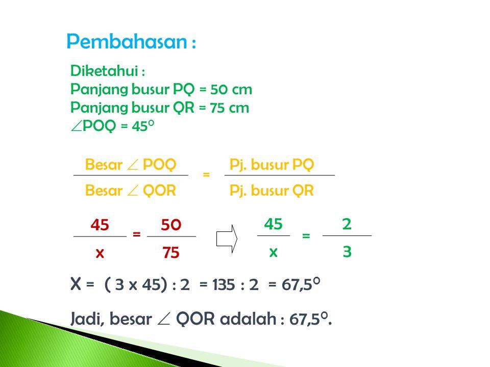 Soal - 2 Pada gambar disamping, pjg. busur PQ = 50 cm, panjang busur QR = 75 cm dan  POQ = 45 0. Hitunglah besar  QOR. O P R 45 0 Q