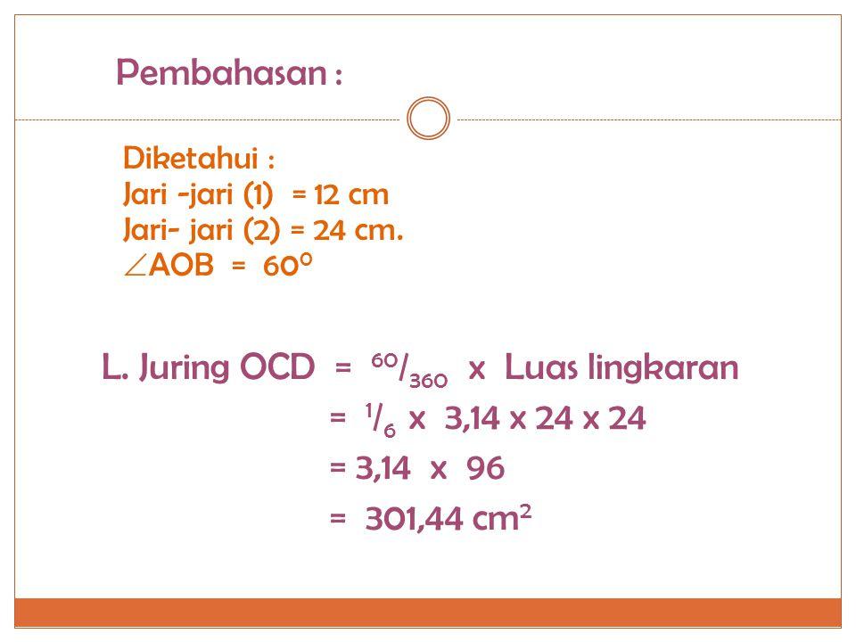 Diketahui : Jari -jari (1) = 12 cm Jari- jari (2) = 24 cm.  AOB = 60 0 Pembahasan : L. Juring OAB = 60 / 360 x Luas lingkaran = 1 / 6 x 3,14 x 12 x 1