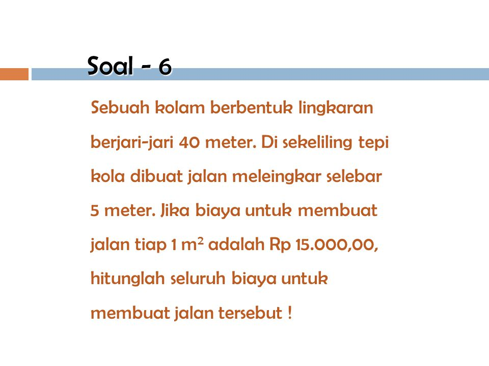 Diketahui : Panjang jari-jari = 28 cm Jumlah putaran = 400 kali Keliling roda = 2  r = 2 x 22 / 7 x 28 = 2 x 88 = 176 cm. Panjang lintasannya = 400 x