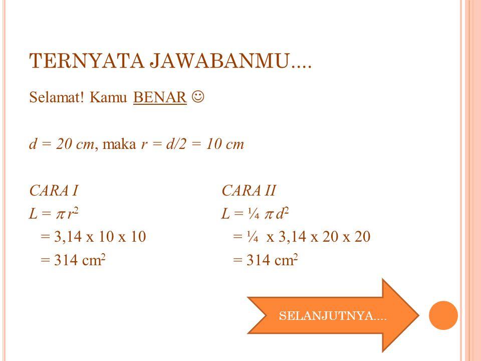 TERNYATA JAWABANMU.... Selamat! Kamu BENAR d = 20 cm, maka r = d/2 = 10 cm CARA ICARA II L =  r 2 L = ¼  d 2 = 3,14 x 10 x 10 = ¼ x 3,14 x 20 x 20 =