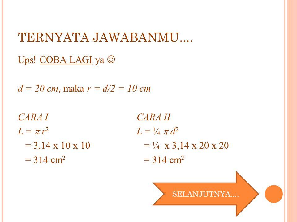 TERNYATA JAWABANMU.... Ups! COBA LAGI ya d = 20 cm, maka r = d/2 = 10 cm CARA ICARA II L =  r 2 L = ¼  d 2 = 3,14 x 10 x 10 = ¼ x 3,14 x 20 x 20 = 3