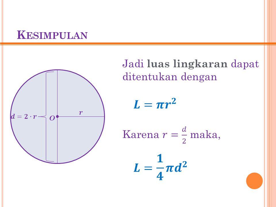 K ESIMPULAN O Jadi luas lingkaran dapat ditentukan dengan