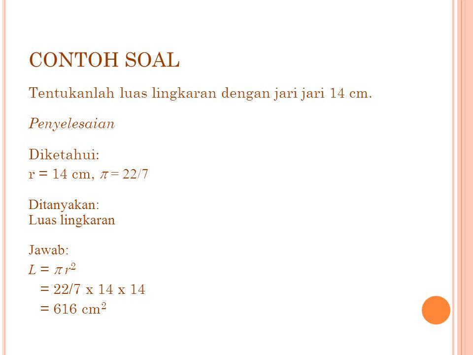 CONTOH SOAL Tentukanlah luas lingkaran dengan jari jari 14 cm. Penyelesaian Diketahui: r = 14 cm,  = 22/7 Ditanyakan: Luas lingkaran Jawab: L =  r 2
