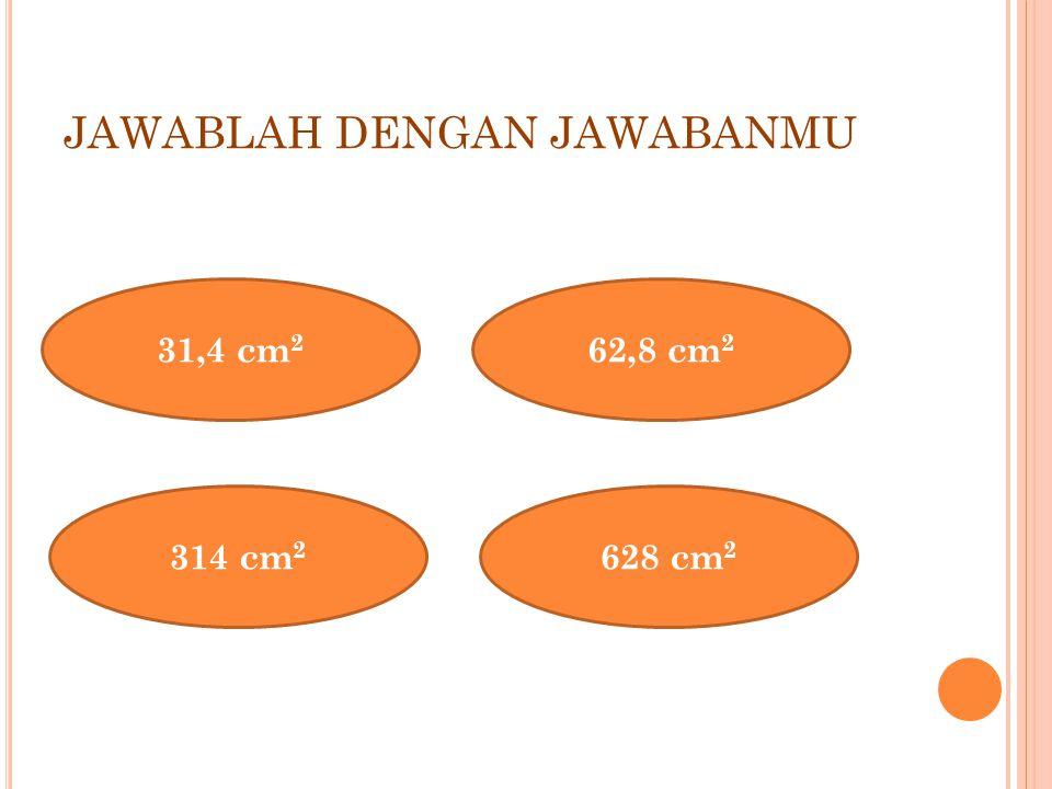 JAWABLAH DENGAN JAWABANMU 31,4 cm 2 314 cm 2 628 cm 2 62,8 cm 2