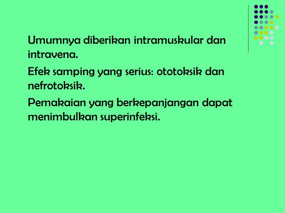 Umumnya diberikan intramuskular dan intravena. Efek samping yang serius: ototoksik dan nefrotoksik. Pemakaian yang berkepanjangan dapat menimbulkan su