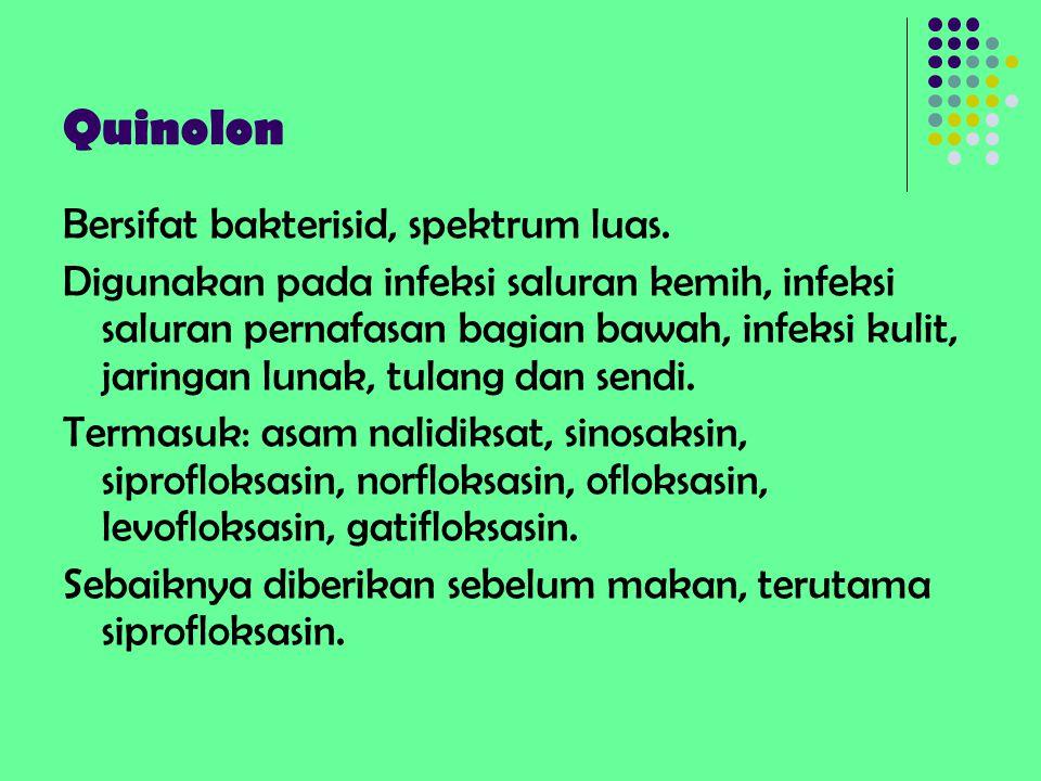 Quinolon Bersifat bakterisid, spektrum luas. Digunakan pada infeksi saluran kemih, infeksi saluran pernafasan bagian bawah, infeksi kulit, jaringan lu
