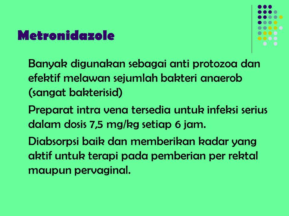 Metronidazole Banyak digunakan sebagai anti protozoa dan efektif melawan sejumlah bakteri anaerob (sangat bakterisid) Preparat intra vena tersedia unt