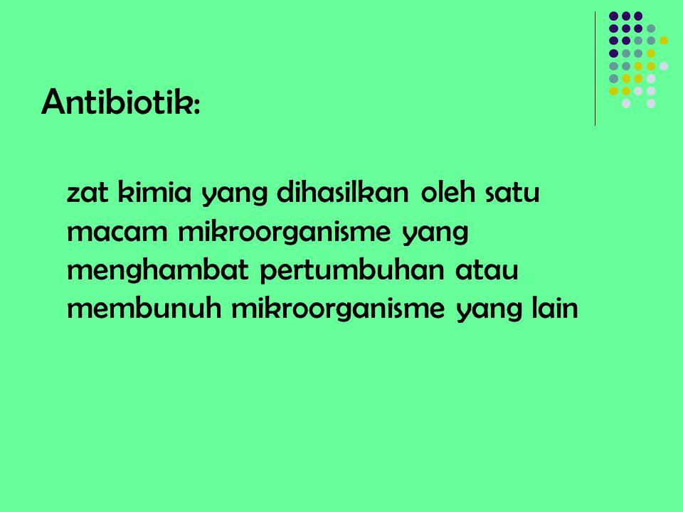 Antibiotik: zat kimia yang dihasilkan oleh satu macam mikroorganisme yang menghambat pertumbuhan atau membunuh mikroorganisme yang lain