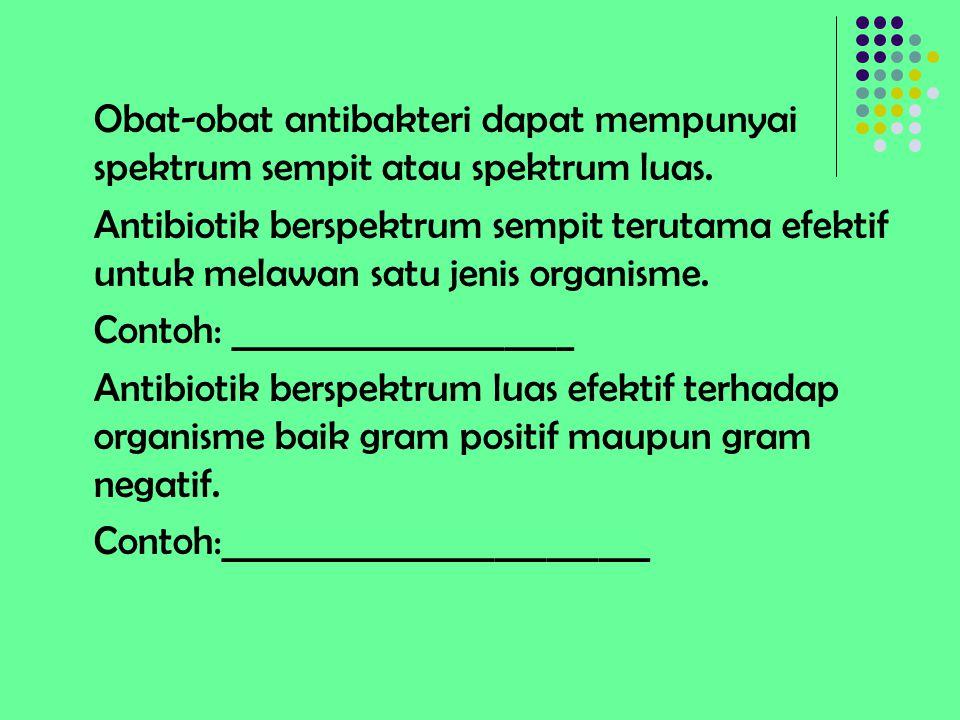 Obat-obat antibakteri dapat mempunyai spektrum sempit atau spektrum luas. Antibiotik berspektrum sempit terutama efektif untuk melawan satu jenis orga