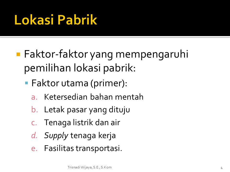  Faktor-faktor yang mempengaruhi pemilihan lokasi pabrik:  Faktor utama (primer): a.Ketersedian bahan mentah b.Letak pasar yang dituju c.Tenaga list