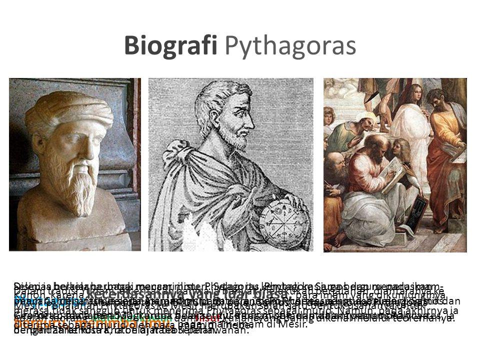 Biografi Pythagoras Phytagoras lahir pada tahun 570 SM, di pulau Samos, di daerah Ionia. Pythagoras adalah seorang matematikawan dan filsuf Yunani yan