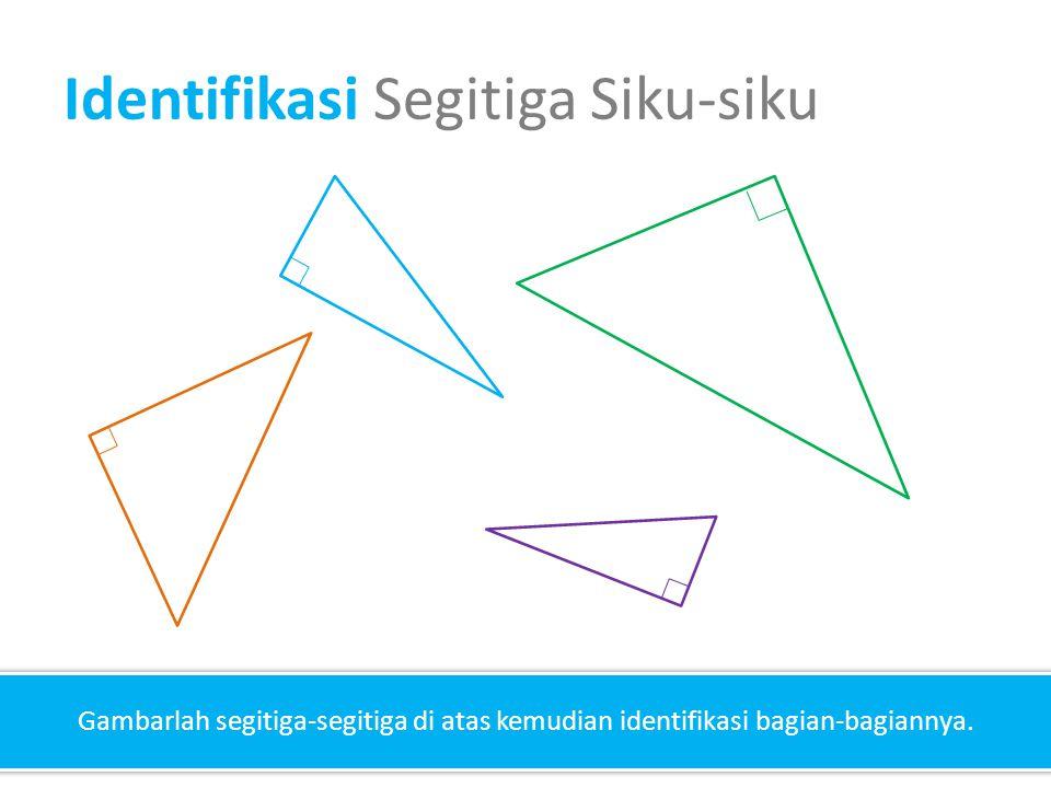 Identifikasi Segitiga Siku-siku Gambarlah segitiga-segitiga di atas kemudian identifikasi bagian-bagiannya.