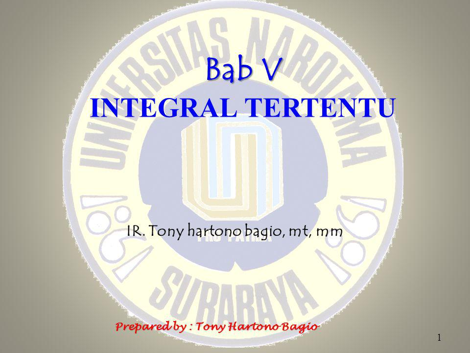 Bab V Bab V INTEGRAL TERTENTU IR. Tony hartono bagio, mt, mm 1 Prepared by : Tony Hartono Bagio