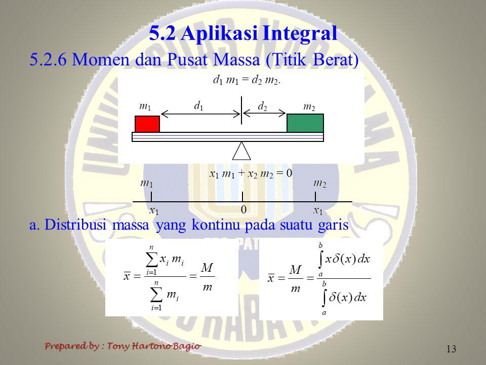 5.2 Aplikasi Integral 5.2.6 Momen dan Pusat Massa (Titik Berat) a. Distribusi massa yang kontinu pada suatu garis Prepared by : Tony Hartono Bagio 13
